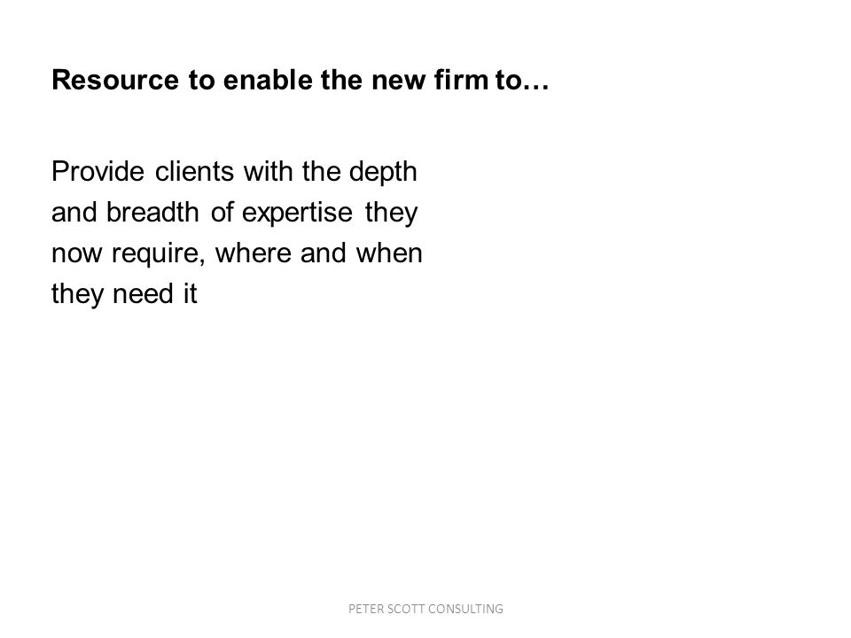 PETER SCOTT CONSULTING Resource to enable the new firm to… Provide clients with the depth and breadth of expertise they now require, where and when they need it