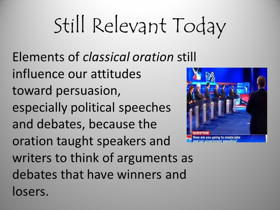 Still Relevant Today Elements of classical oration still influence our attitudes toward persuasion, especially political speeches and debates, because