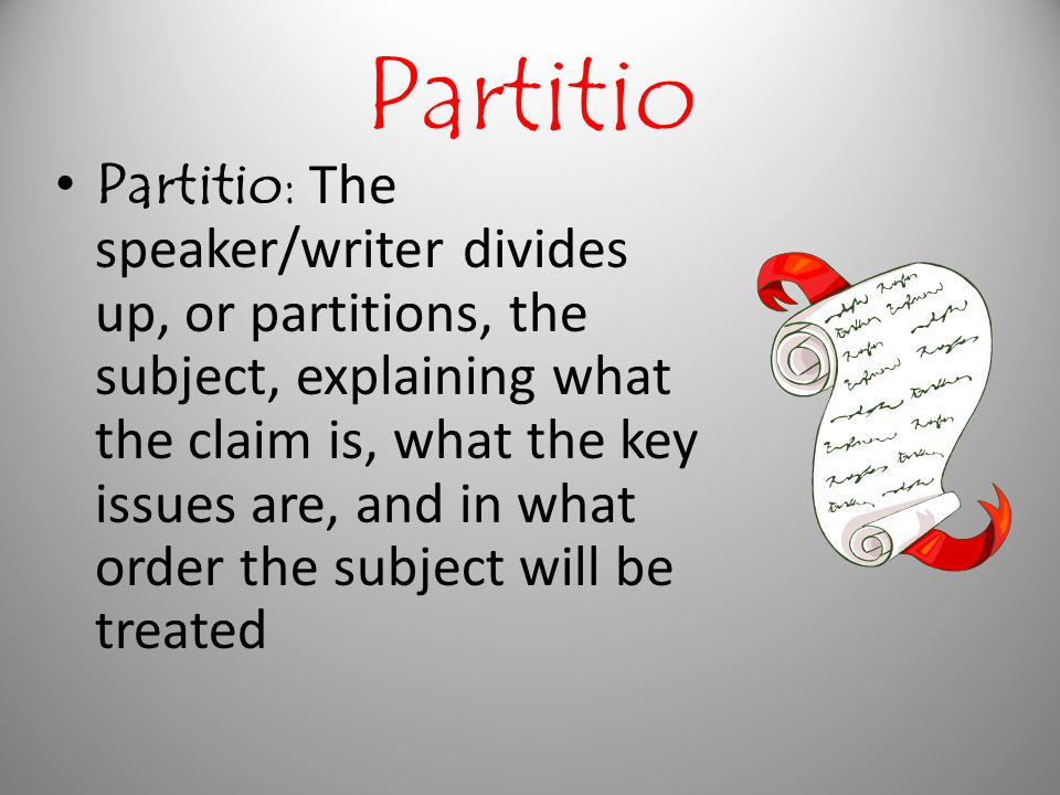 Partitio Partitio: The speaker/writer divides up, or partitions, the subject, explaining what the claim is, what the key issues are, and in what order