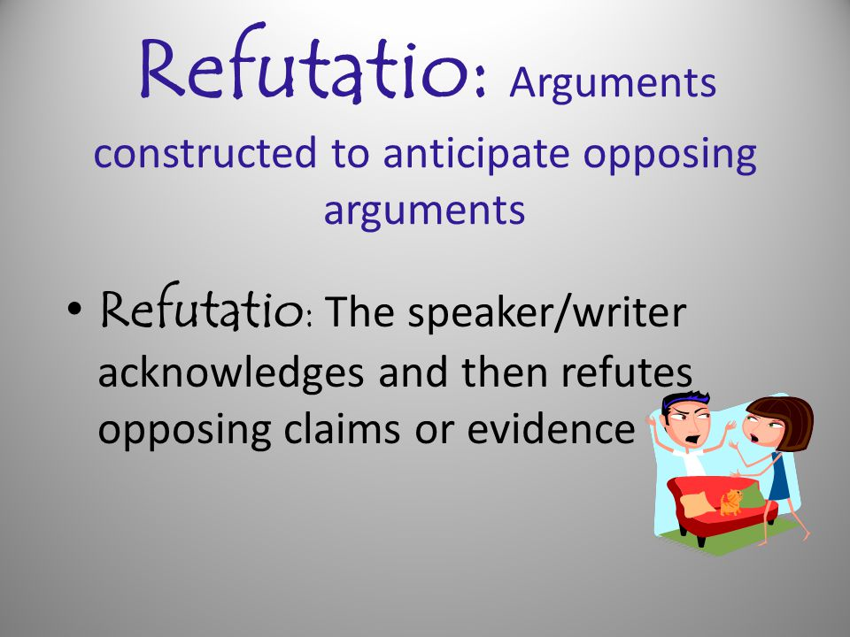 Refutatio: Arguments constructed to anticipate opposing arguments Refutatio : The speaker/writer acknowledges and then refutes opposing claims or evid