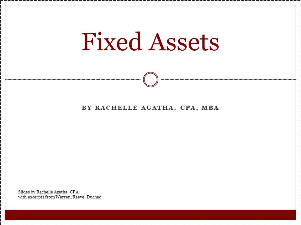 CPA, MBA BY RACHELLE AGATHA, CPA, MBA Fixed Assets Slides by Rachelle Agatha, CPA, with excerpts from Warren, Reeve, Duchac