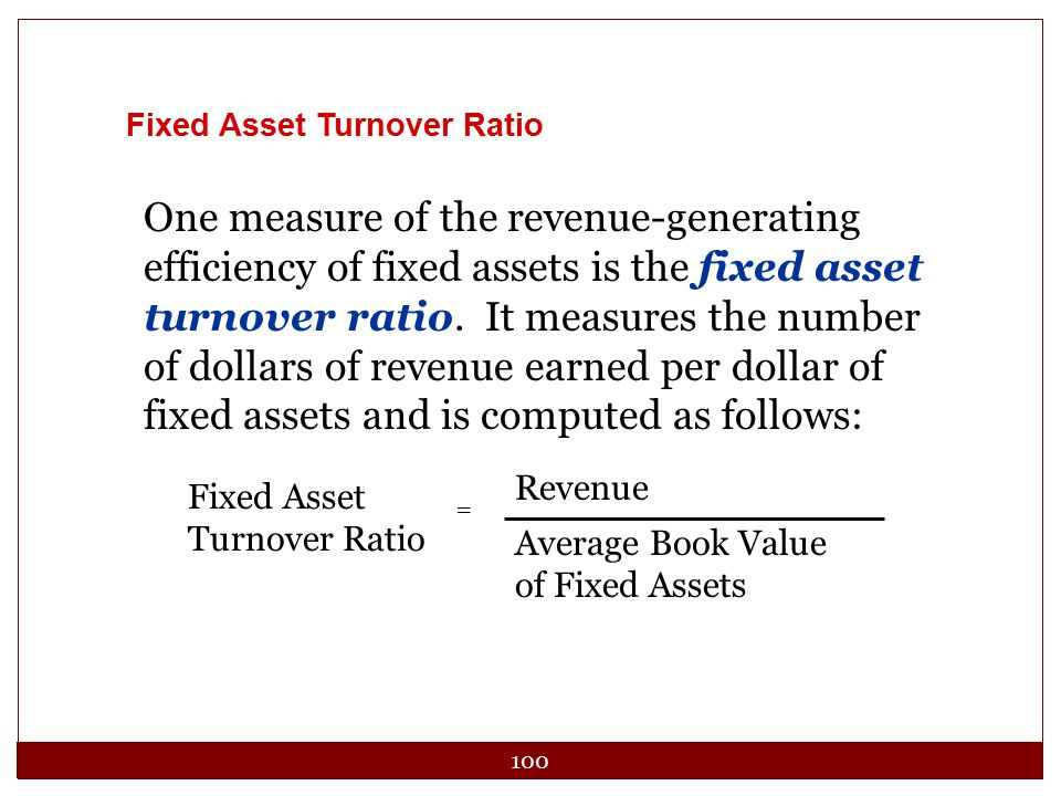 100 Fixed Asset Turnover Ratio One measure of the revenue-generating efficiency of fixed assets is the fixed asset turnover ratio. It measures the num