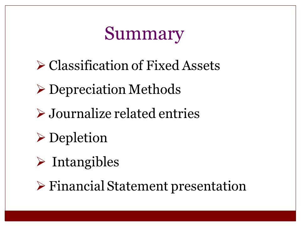 Summary  Classification of Fixed Assets  Depreciation Methods  Journalize related entries  Depletion  Intangibles  Financial Statement presentat