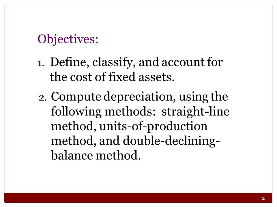 2 1. Define, classify, and account for the cost of fixed assets. 2. Compute depreciation, using the following methods: straight-line method, units-of-