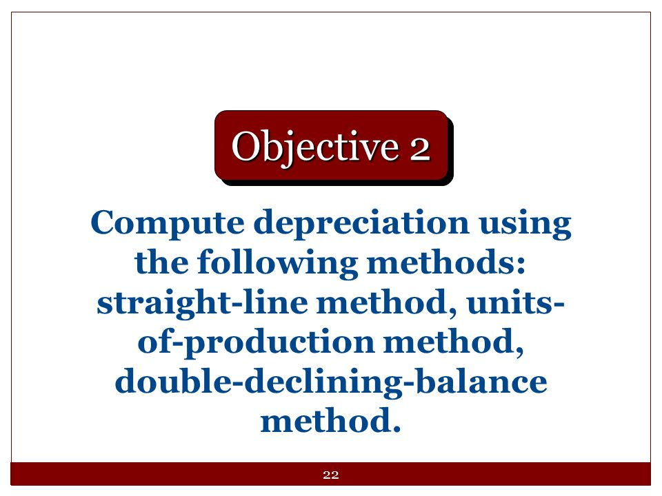 22 Compute depreciation using the following methods: straight-line method, units- of-production method, double-declining-balance method. Objective 2