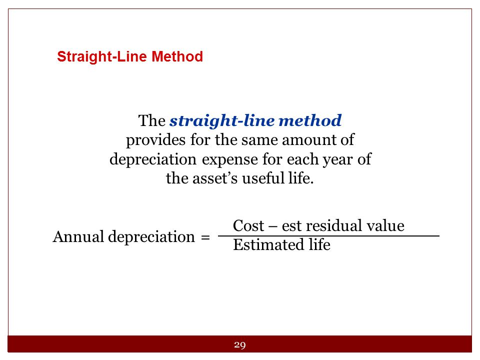 29 Straight-Line Method The straight-line method provides for the same amount of depreciation expense for each year of the asset's useful life. Annual