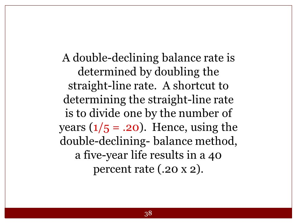 38 A double-declining balance rate is determined by doubling the straight-line rate. A shortcut to determining the straight-line rate is to divide one