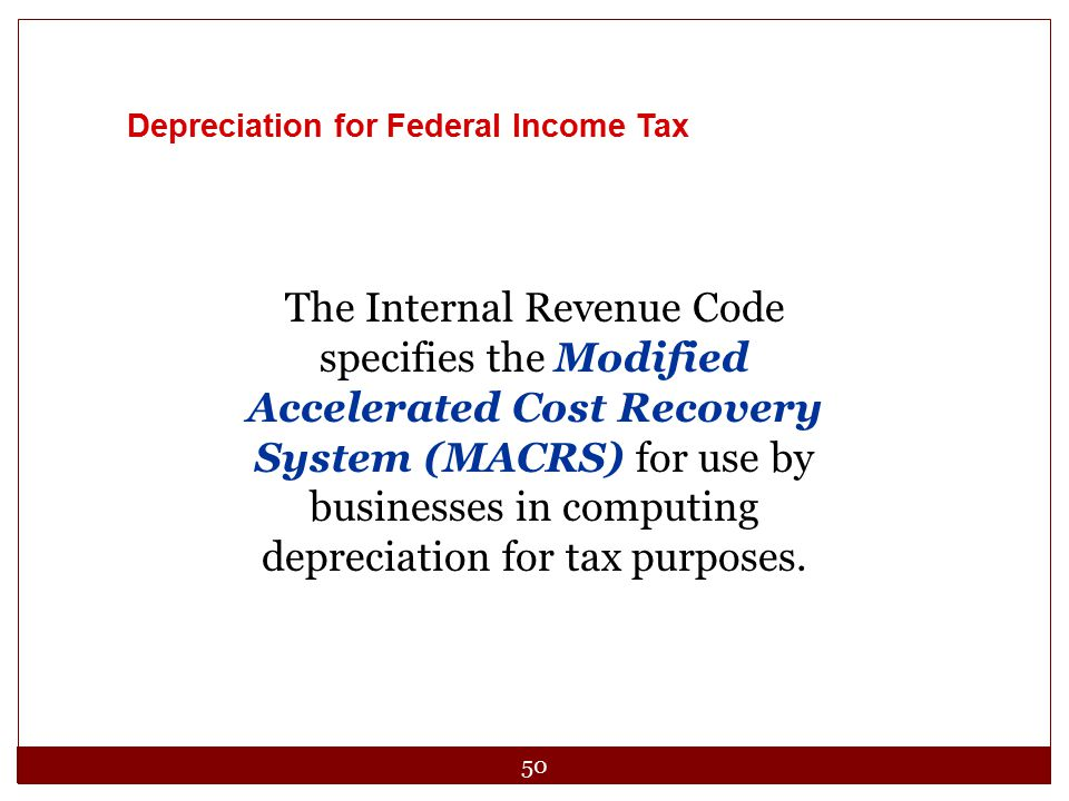 50 Depreciation for Federal Income Tax The Internal Revenue Code specifies the Modified Accelerated Cost Recovery System (MACRS) for use by businesses
