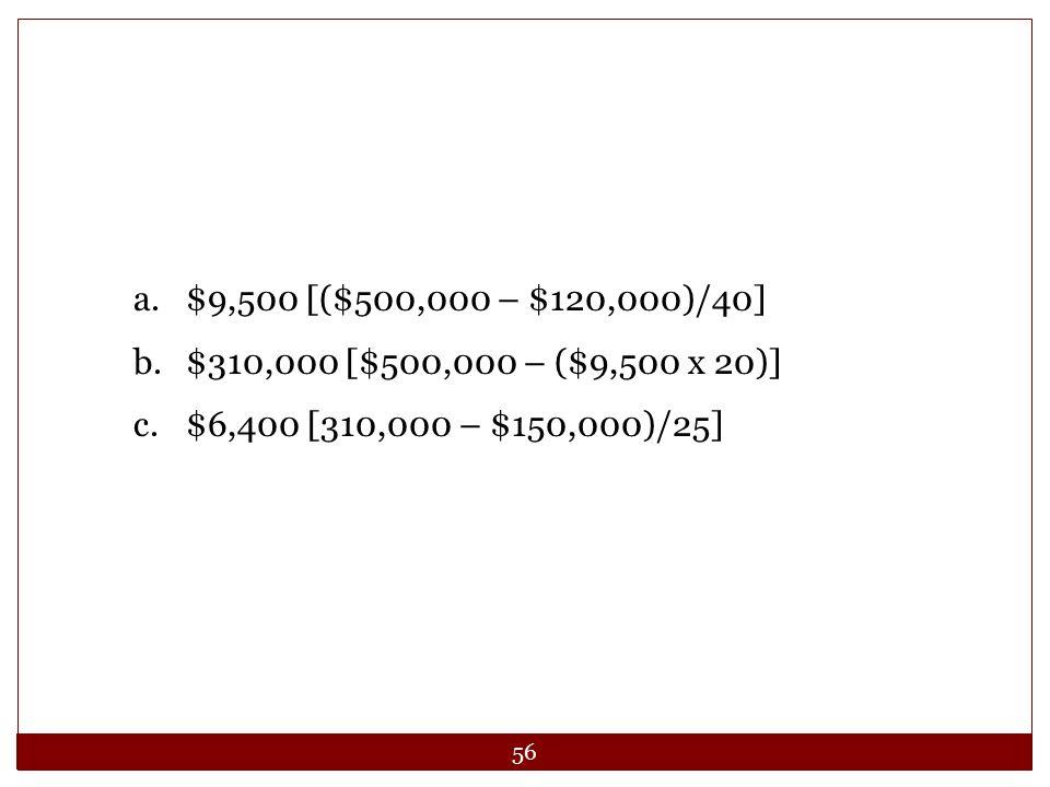 56 a.$9,500 [($500,000 – $120,000)/40] b.$310,000 [$500,000 – ($9,500 x 20)] c.$6,400 [310,000 – $150,000)/25]
