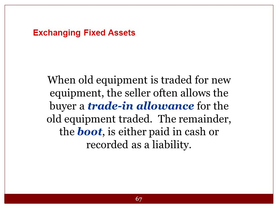 67 Exchanging Fixed Assets When old equipment is traded for new equipment, the seller often allows the buyer a trade-in allowance for the old equipmen