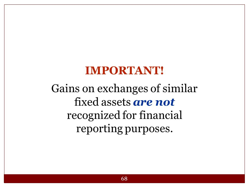 68 Gains on exchanges of similar fixed assets are not recognized for financial reporting purposes. IMPORTANT!