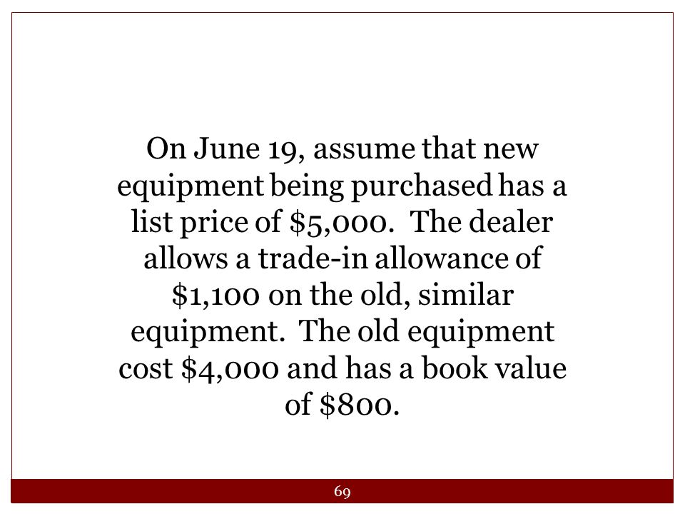 69 On June 19, assume that new equipment being purchased has a list price of $5,000. The dealer allows a trade-in allowance of $1,100 on the old, simi