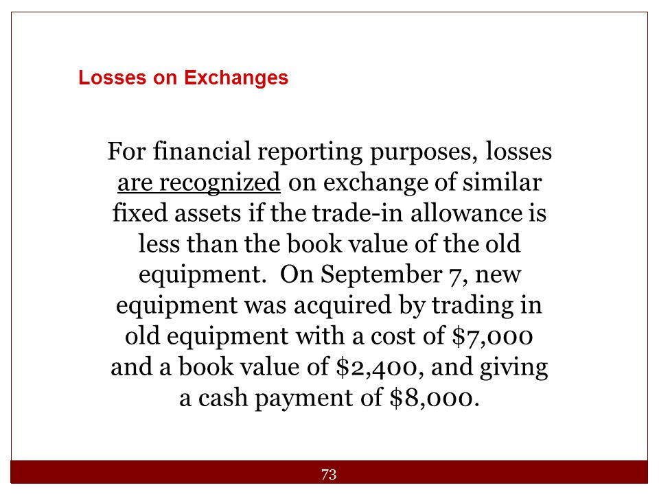 73 Losses on Exchanges For financial reporting purposes, losses are recognized on exchange of similar fixed assets if the trade-in allowance is less t