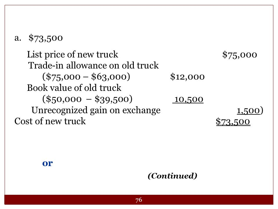 76 a.$73,500 List price of new truck $75,000 Trade-in allowance on old truck ($75,000 – $63,000) $12,000 Book value of old truck ($50,000 – $39,500) 1