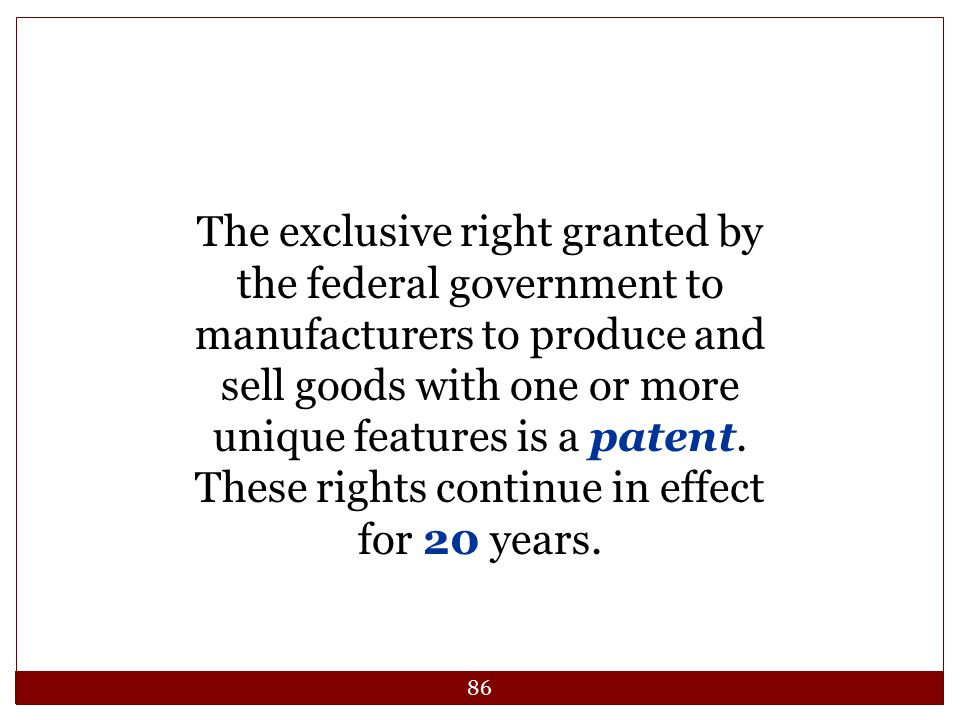 86 The exclusive right granted by the federal government to manufacturers to produce and sell goods with one or more unique features is a patent. Thes