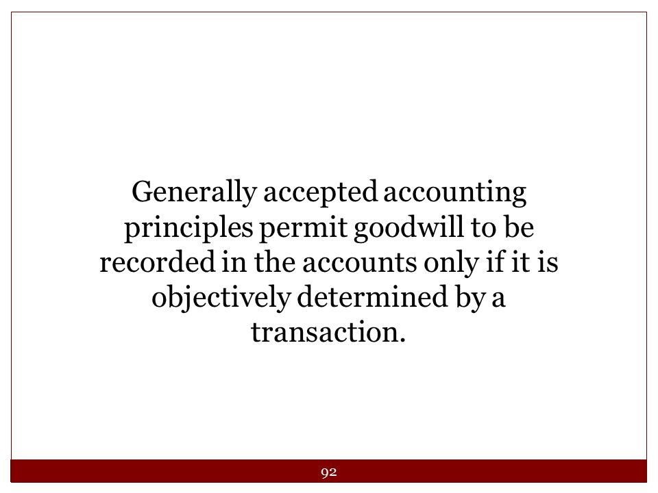 92 Generally accepted accounting principles permit goodwill to be recorded in the accounts only if it is objectively determined by a transaction.