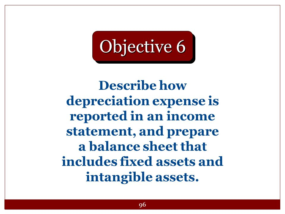96 Describe how depreciation expense is reported in an income statement, and prepare a balance sheet that includes fixed assets and intangible assets.