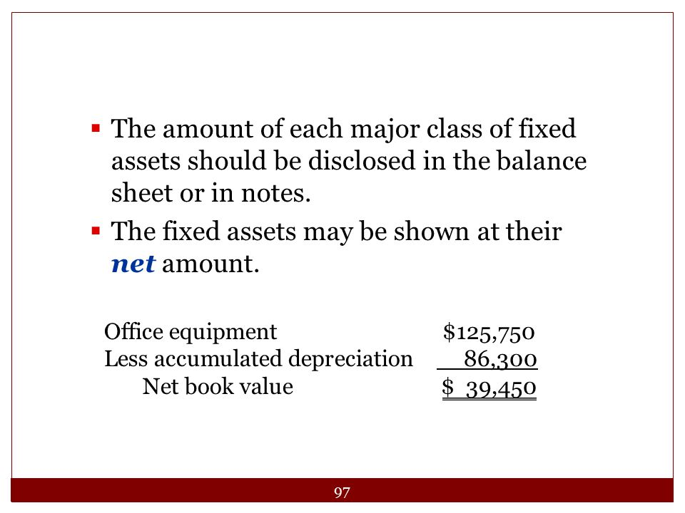 97  The fixed assets may be shown at their net amount.  The amount of each major class of fixed assets should be disclosed in the balance sheet or i