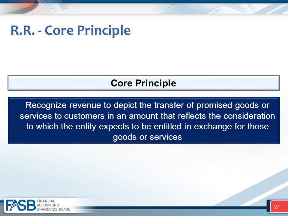 R.R. - Core Principle Recognize revenue to depict the transfer of promised goods or services to customers in an amount that reflects the consideration