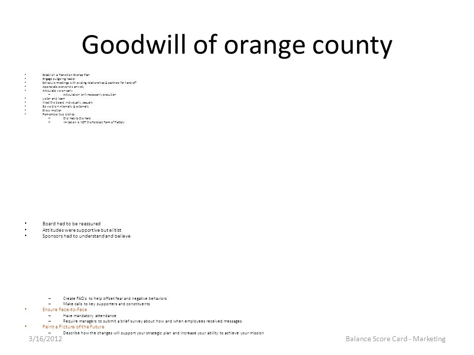 Goodwill of orange county Establish a Transition Overlap Plan Engage outgoing leader Schedule meetings with existing relationships & partners for hand-off Appreciate everyone's anxiety Articulate vision early – Articulation isn't necessarily execution Listen and learn Meet the board individually, casually Be visible – internally & externally Show motion Remember two clichés: – Old Habits Die Hard – Imitation is NOT the Fondest Form of Flattery Board had to be reassured Attitudes were supportive but elitist Sponsors had to understand and believe – Create FAQ's to help offset fear and negative behaviors – Make calls to key supporters and constituents Ensure Face-to-Face – Have mandatory attendance – Require managers to submit a brief survey about how and when employees received messages Paint a Picture of the Future – Describe how the changes will support your strategic plan and increase your ability to achieve your mission 3/16/2012Balance Score Card - Marketing