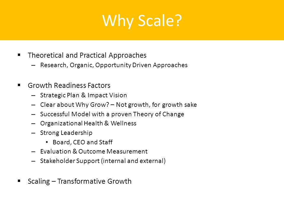 Why Scale?  Theoretical and Practical Approaches – Research, Organic, Opportunity Driven Approaches  Growth Readiness Factors – Strategic Plan & Imp