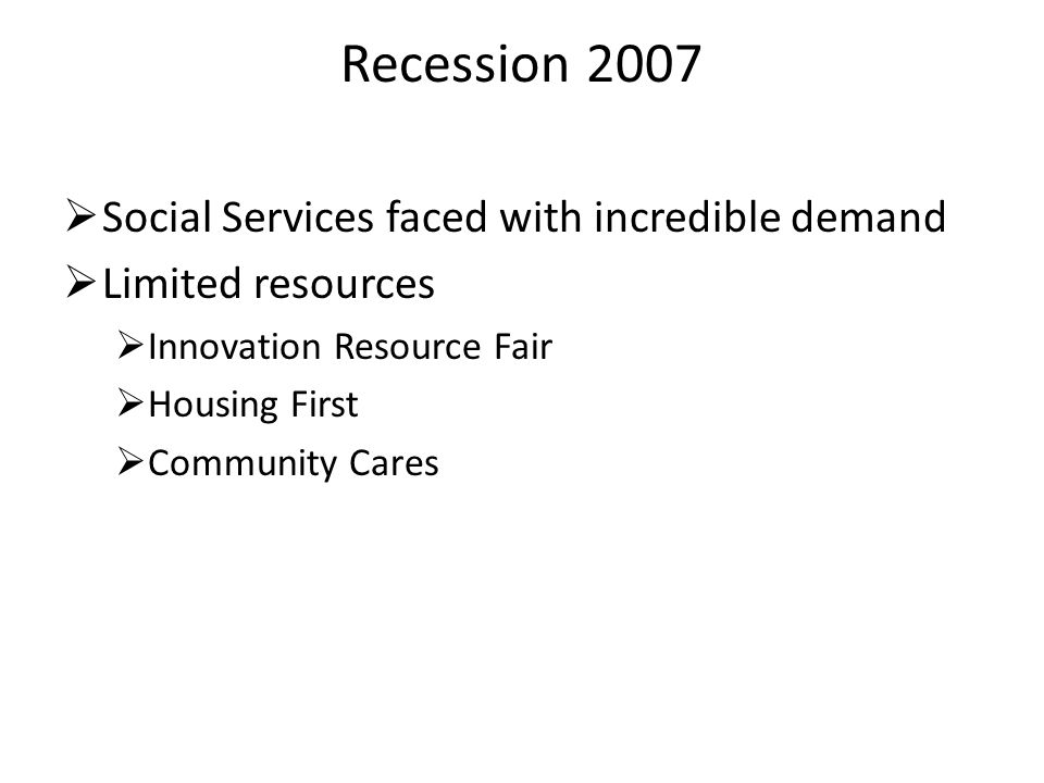 Recession 2007  Social Services faced with incredible demand  Limited resources  Innovation Resource Fair  Housing First  Community Cares