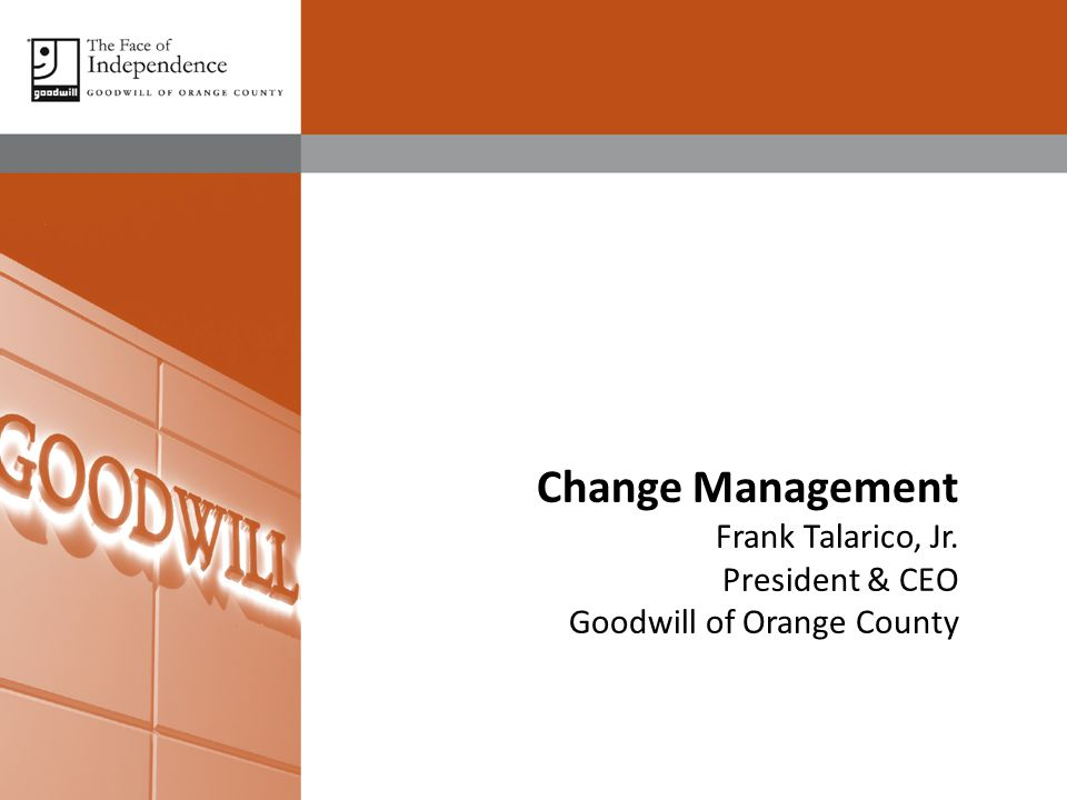 Change Management Frank Talarico, Jr. President & CEO Goodwill of Orange County