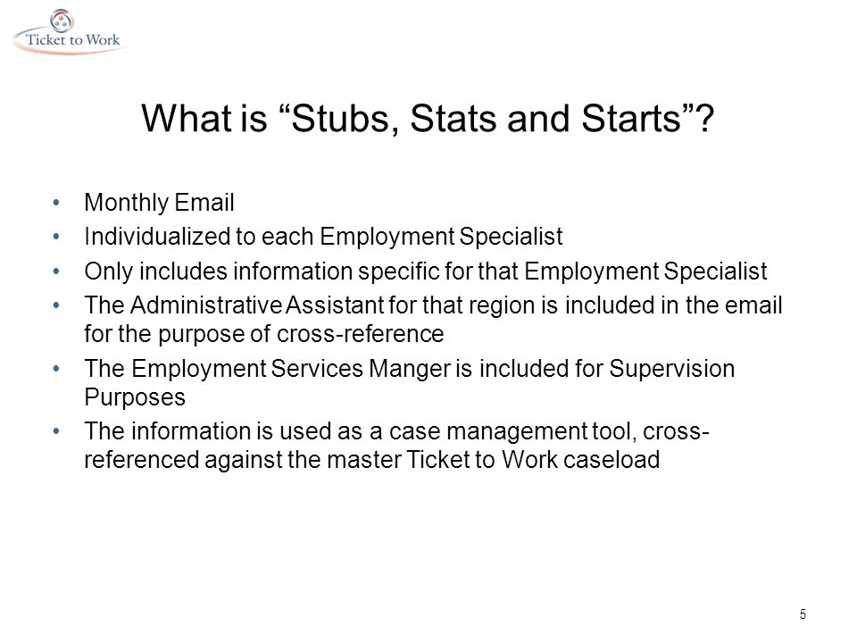 Stubs, Stats and Starts Greeting 6 The email goes out monthly Individually written for each Employment Specialist Explains the purpose of the email and the information to follow Provides brief description of the Stubs, Stats and Starts