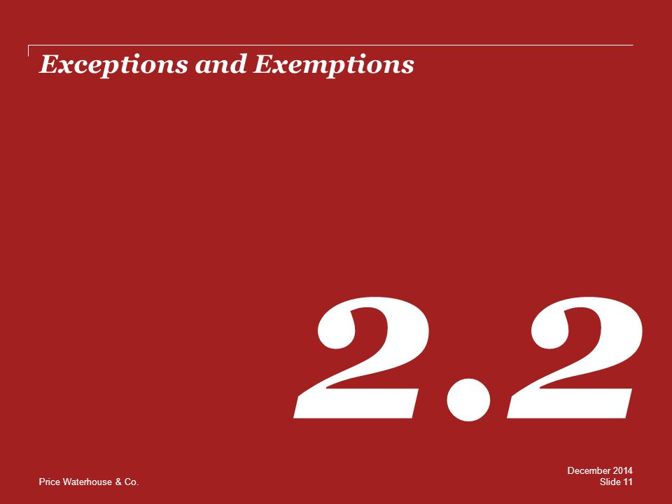 Price Waterhouse & Co. Exceptions and Exemptions 2.2 Slide 11 December 2014