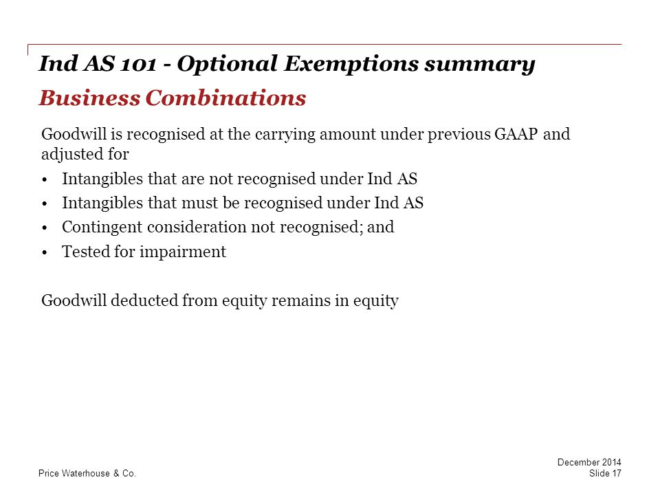 PwC Ind AS 101 - Optional Exemptions summary Business Combinations Goodwill is recognised at the carrying amount under previous GAAP and adjusted for