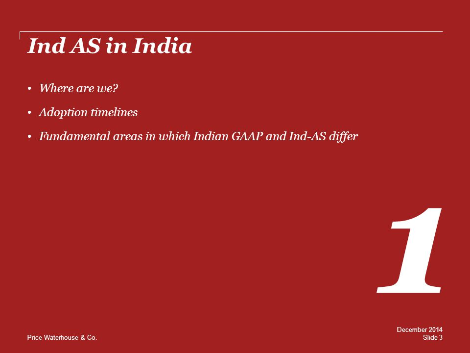 Price Waterhouse & Co. Ind AS in India 1 Where are we? Adoption timelines Fundamental areas in which Indian GAAP and Ind-AS differ Slide 3 December 20