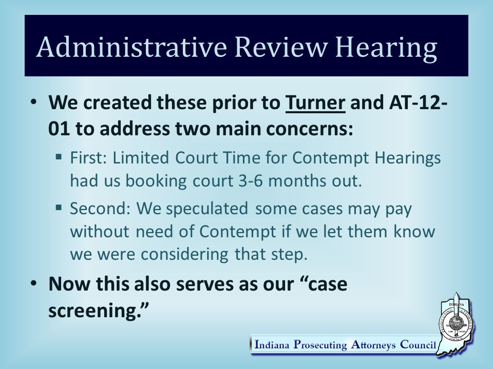 Administrative Review Hearing We created these prior to Turner and AT-12- 01 to address two main concerns:  First: Limited Court Time for Contempt Hearings had us booking court 3-6 months out.