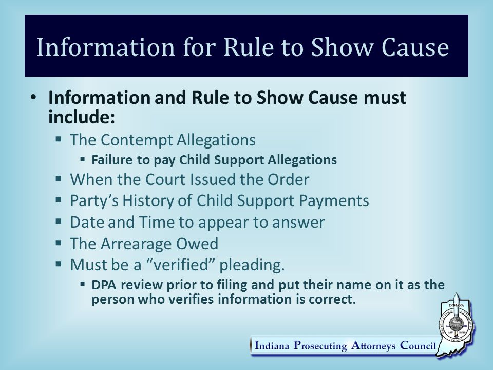 Information for Rule to Show Cause Information and Rule to Show Cause must include:  The Contempt Allegations  Failure to pay Child Support Allegations  When the Court Issued the Order  Party's History of Child Support Payments  Date and Time to appear to answer  The Arrearage Owed  Must be a verified pleading.