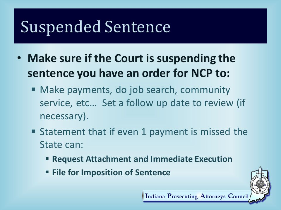 Suspended Sentence Make sure if the Court is suspending the sentence you have an order for NCP to:  Make payments, do job search, community service, etc… Set a follow up date to review (if necessary).