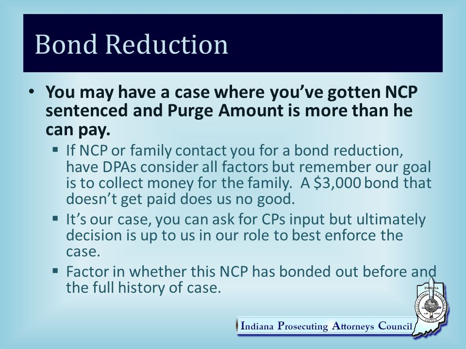 Bond Reduction You may have a case where you've gotten NCP sentenced and Purge Amount is more than he can pay.