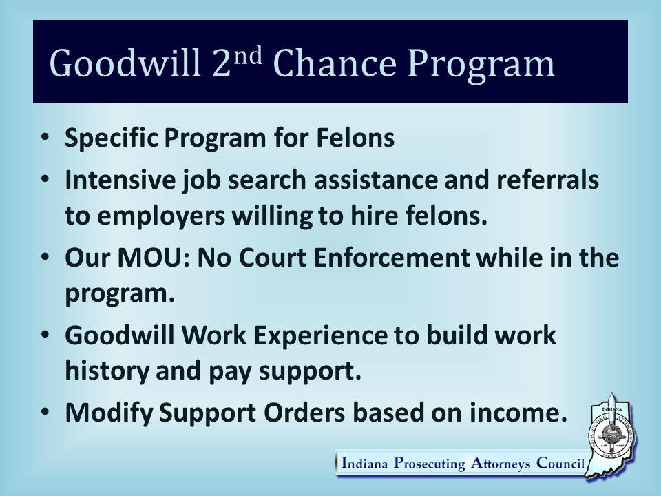 Goodwill 2 nd Chance Program Specific Program for Felons Intensive job search assistance and referrals to employers willing to hire felons.