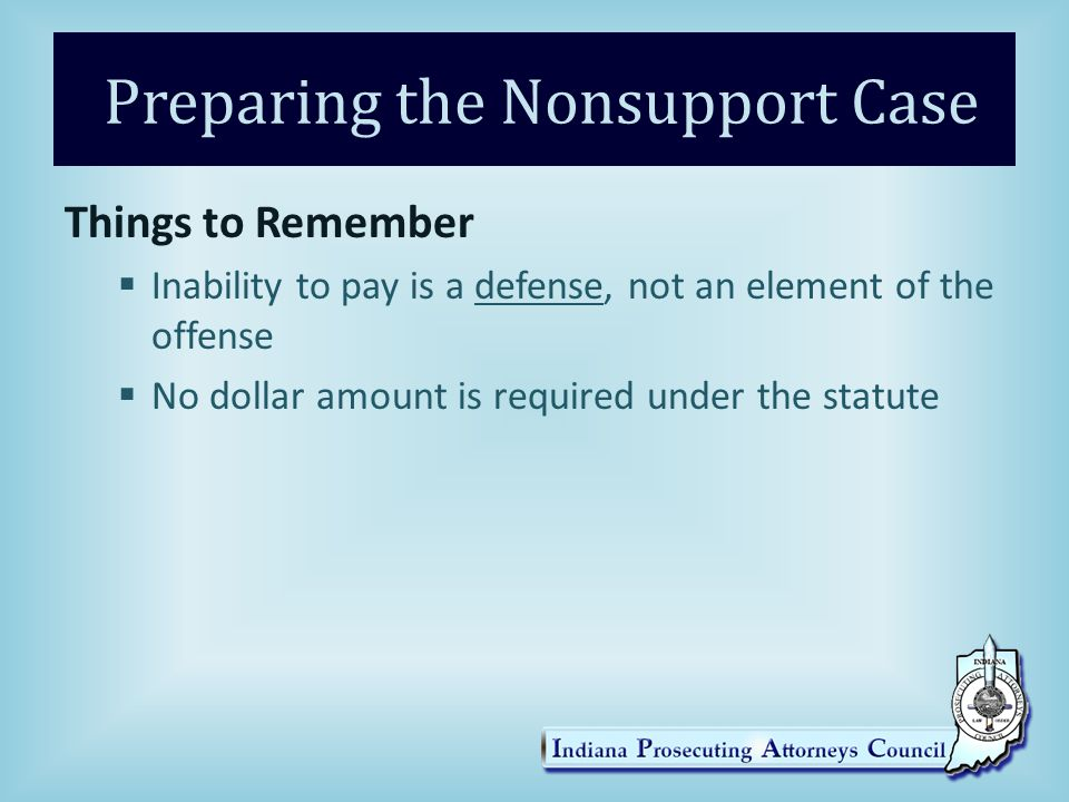 Preparing the Nonsupport Case Things to Remember  Inability to pay is a defense, not an element of the offense  No dollar amount is required under the statute