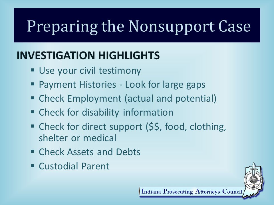 INVESTIGATION HIGHLIGHTS  Use your civil testimony  Payment Histories - Look for large gaps  Check Employment (actual and potential)  Check for disability information  Check for direct support ($$, food, clothing, shelter or medical  Check Assets and Debts  Custodial Parent Preparing the Nonsupport Case