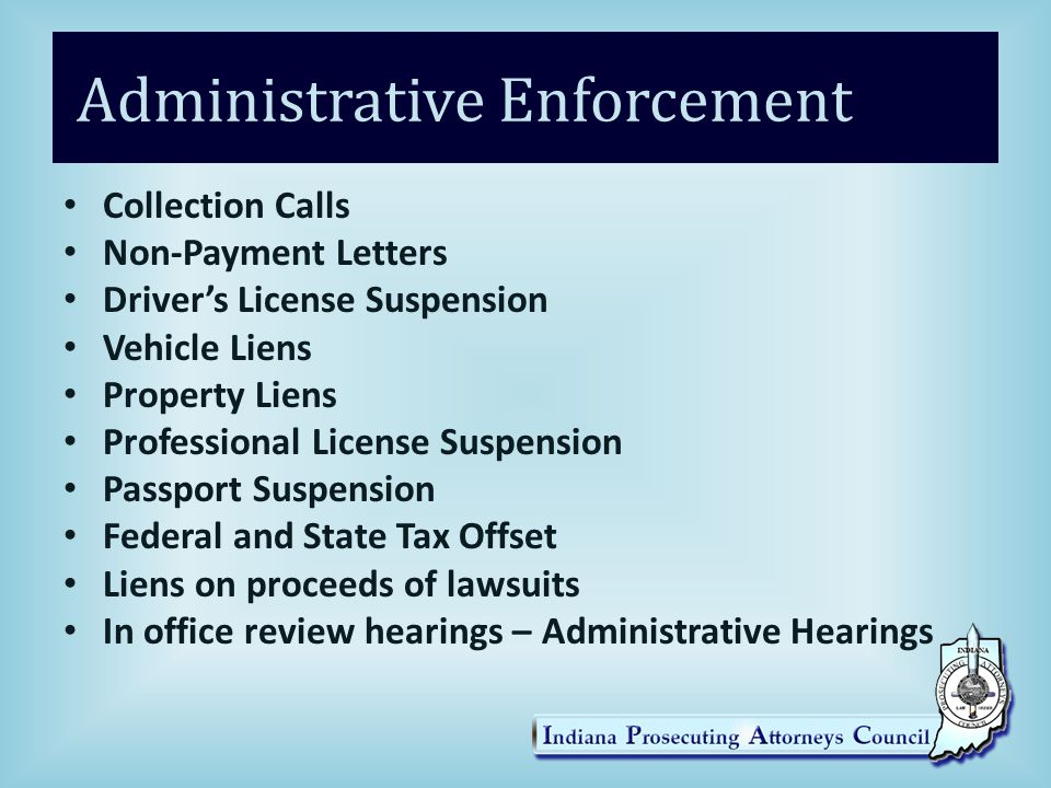 Administrative Enforcement Collection Calls Non-Payment Letters Driver's License Suspension Vehicle Liens Property Liens Professional License Suspension Passport Suspension Federal and State Tax Offset Liens on proceeds of lawsuits In office review hearings – Administrative Hearings