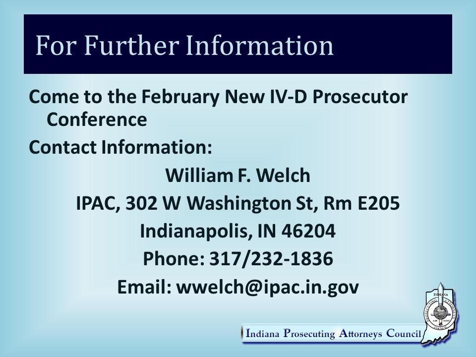 For Further Information Come to the February New IV-D Prosecutor Conference Contact Information: William F.