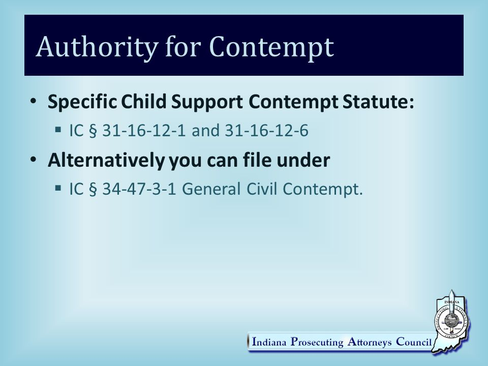 Authority for Contempt Specific Child Support Contempt Statute:  IC § 31-16-12-1 and 31-16-12-6 Alternatively you can file under  IC § 34-47-3-1 General Civil Contempt.