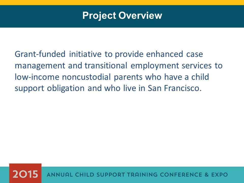 Outcomes and Next Steps Program Duration ✷ 22 participant cohorts ✷ Monthly cohort enrollment 11/17/2011 through 12/10/2013 ✷ Program sunset 6/30/2015 Enrollment ✷ 1,000 participants Unsubsidized Employment Placements (as of 2/20/2015) ✷ 291 participants (goal = 300) Child Support Collections (as of 1/31/2015) ✷ $1,786,146.88 Formal evaluation by Federal evaluator in progress ✷ Entered Employment Rate ✷ Employment Retention Rate ✷ Criminal Recidivism Rate ✷ Average earnings ✷ Child Support Payment Consistency