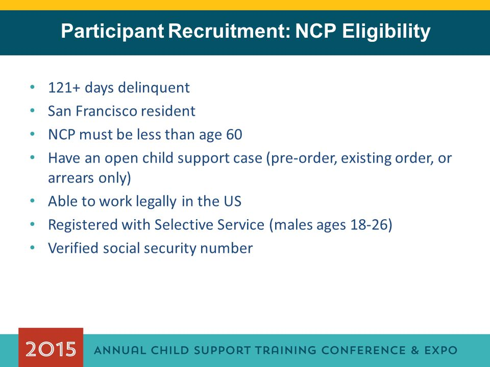 Participant Recruitment: NCP Eligibility 121+ days delinquent San Francisco resident NCP must be less than age 60 Have an open child support case (pre-order, existing order, or arrears only) Able to work legally in the US Registered with Selective Service (males ages 18-26) Verified social security number