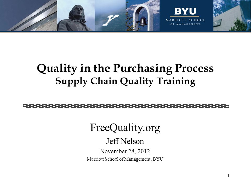 Quality in the Purchasing Process Supply Chain Quality Training FreeQuality.org Jeff Nelson November 28, 2012 Marriott School of Management, BYU 1