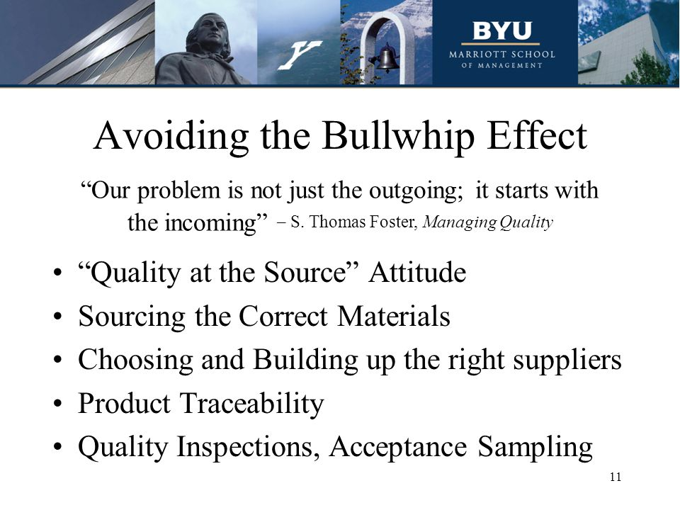 Avoiding the Bullwhip Effect Quality at the Source Attitude Sourcing the Correct Materials Choosing and Building up the right suppliers Product Traceability Quality Inspections, Acceptance Sampling Our problem is not just the outgoing; it starts with the incoming – S.