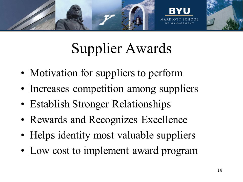 Supplier Awards Motivation for suppliers to perform Increases competition among suppliers Establish Stronger Relationships Rewards and Recognizes Excellence Helps identity most valuable suppliers Low cost to implement award program 18