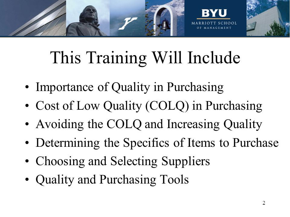 This Training Will Include Importance of Quality in Purchasing Cost of Low Quality (COLQ) in Purchasing Avoiding the COLQ and Increasing Quality Determining the Specifics of Items to Purchase Choosing and Selecting Suppliers Quality and Purchasing Tools 2