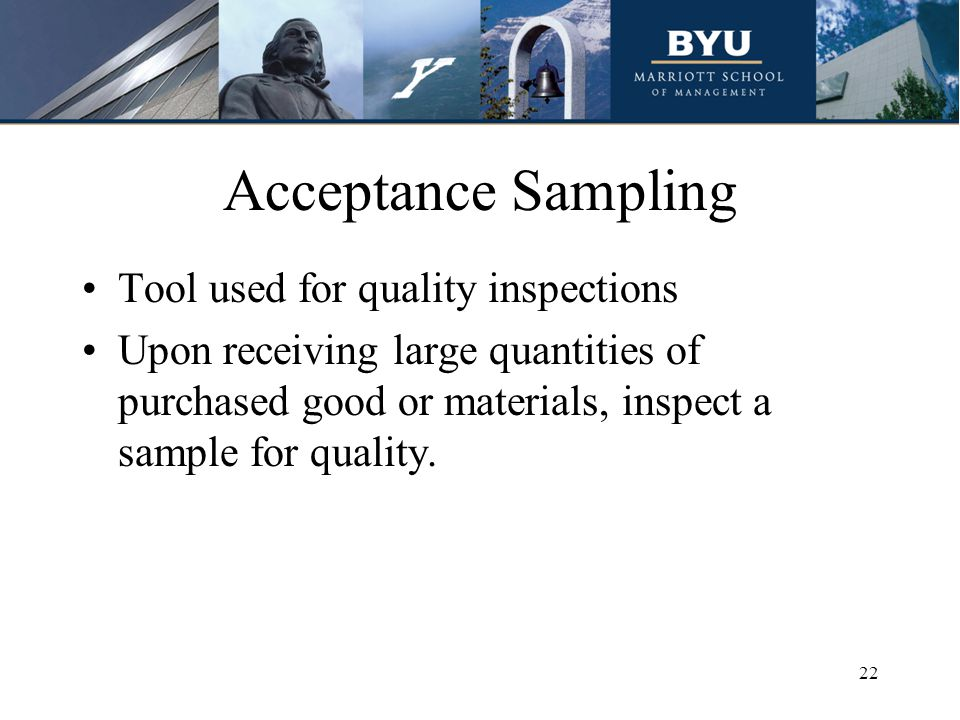 Acceptance Sampling Tool used for quality inspections Upon receiving large quantities of purchased good or materials, inspect a sample for quality.