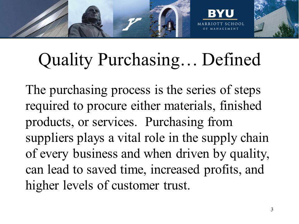 Quality Purchasing… Defined The purchasing process is the series of steps required to procure either materials, finished products, or services.