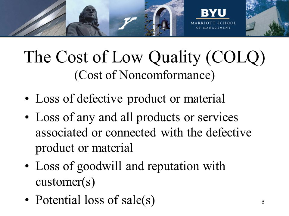 The Cost of Low Quality (COLQ) (Cost of Noncomformance) Loss of defective product or material Loss of any and all products or services associated or connected with the defective product or material Loss of goodwill and reputation with customer(s) Potential loss of sale(s) 6